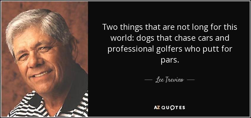 Two things that are not long for this world: dogs that chase cars and professional golfers who putt for pars. - Lee Trevino