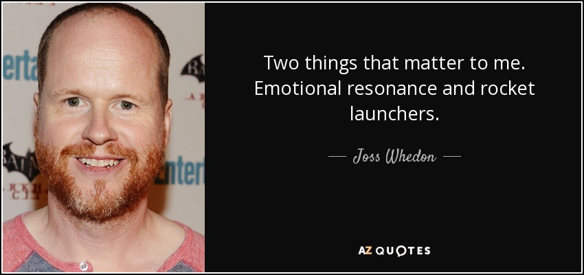 Two things that matter to me. Emotional resonance and rocket launchers. - Joss Whedon