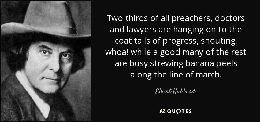 Two-thirds of all preachers, doctors and lawyers are hanging on to the coat tails of progress, shouting, whoa! while a good many of the rest are busy strewing banana peels along the line of march. - Elbert Hubbard