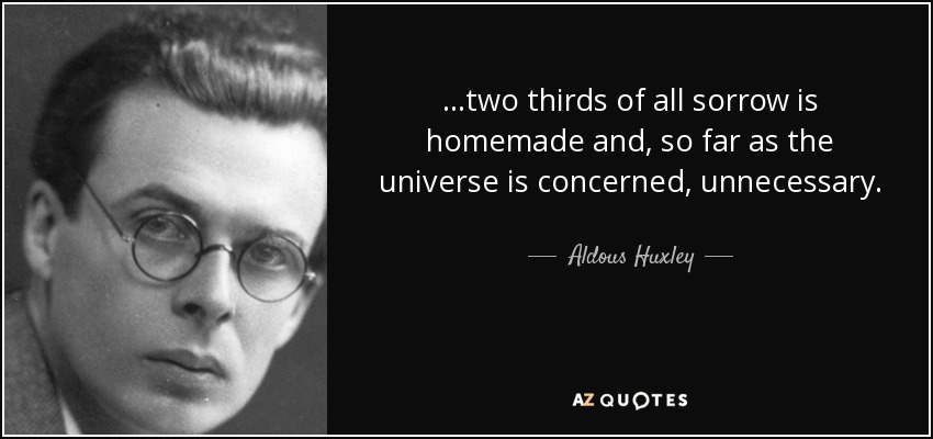 ...two thirds of all sorrow is homemade and, so far as the universe is concerned, unnecessary. - Aldous Huxley