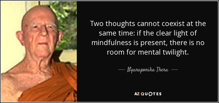 Two thoughts cannot coexist at the same time: if the clear light of mindfulness is present, there is no room for mental twilight. - Nyanaponika Thera