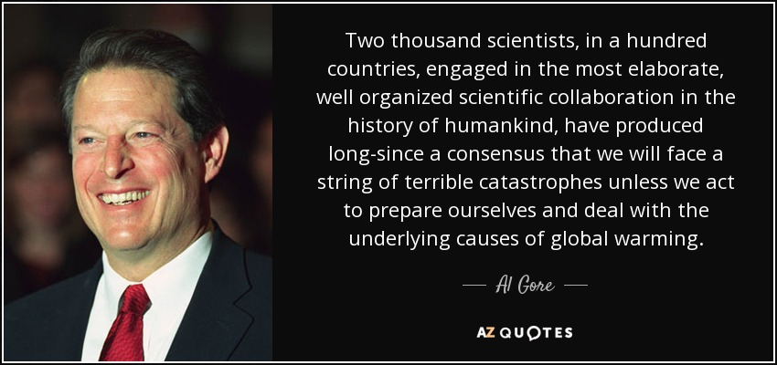 Two thousand scientists, in a hundred countries, engaged in the most elaborate, well organized scientific collaboration in the history of humankind, have produced long-since a consensus that we will face a string of terrible catastrophes unless we act to prepare ourselves and deal with the underlying causes of global warming. - Al Gore