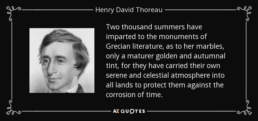 Two thousand summers have imparted to the monuments of Grecian literature, as to her marbles, only a maturer golden and autumnal tint, for they have carried their own serene and celestial atmosphere into all lands to protect them against the corrosion of time. - Henry David Thoreau