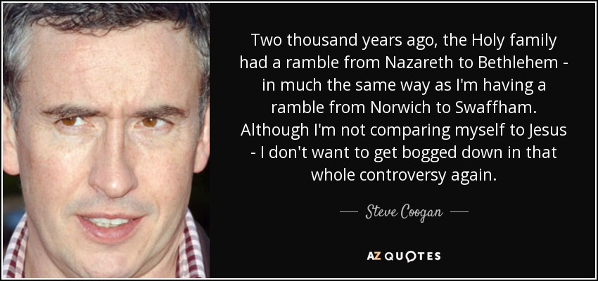 Two thousand years ago, the Holy family had a ramble from Nazareth to Bethlehem - in much the same way as I'm having a ramble from Norwich to Swaffham. Although I'm not comparing myself to Jesus - I don't want to get bogged down in that whole controversy again. - Steve Coogan