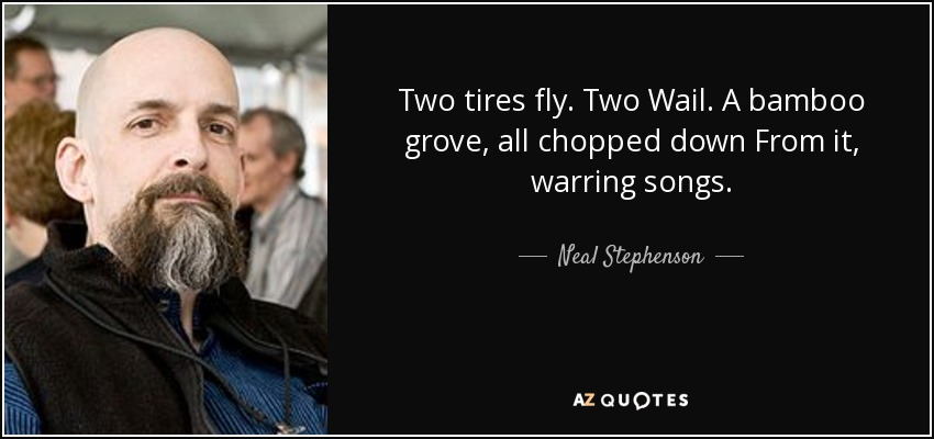 Two tires fly. Two Wail. A bamboo grove, all chopped down From it, warring songs. - Neal Stephenson