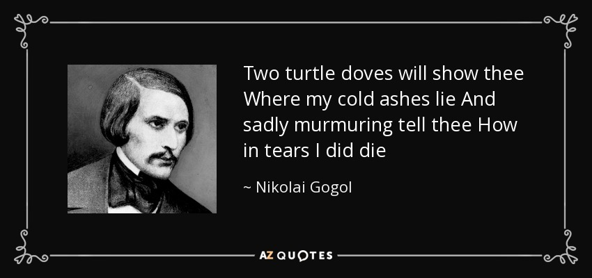 Two turtle doves will show thee Where my cold ashes lie And sadly murmuring tell thee How in tears I did die - Nikolai Gogol