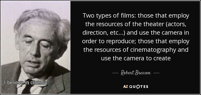 Two types of films: those that employ the resources of the theater (actors, direction, etc...) and use the camera in order to reproduce; those that employ the resources of cinematography and use the camera to create - Robert Bresson