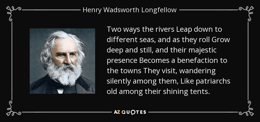 Two ways the rivers Leap down to different seas, and as they roll Grow deep and still, and their majestic presence Becomes a benefaction to the towns They visit, wandering silently among them, Like patriarchs old among their shining tents. - Henry Wadsworth Longfellow