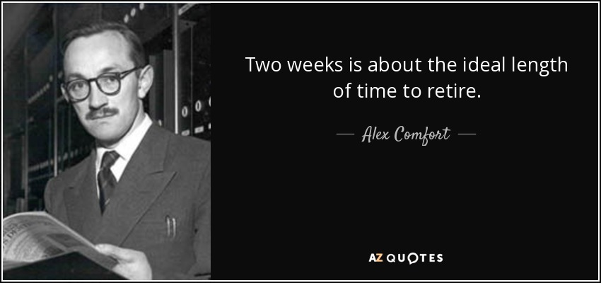Two weeks is about the ideal length of time to retire. - Alex Comfort