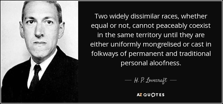 Two widely dissimilar races, whether equal or not, cannot peaceably coexist in the same territory until they are either uniformly mongrelised or cast in folkways of permanent and traditional personal aloofness. - H. P. Lovecraft
