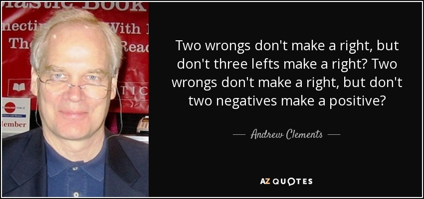 Two wrongs don't make a right, but don't three lefts make a right? Two wrongs don't make a right, but don't two negatives make a positive? - Andrew Clements