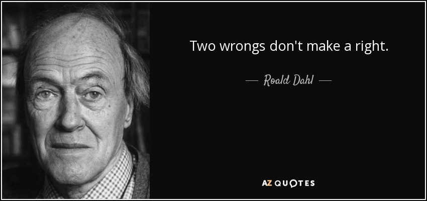 Two wrongs don't make a right. - Roald Dahl