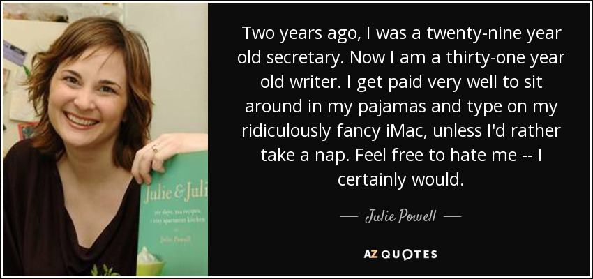 Two years ago, I was a twenty-nine year old secretary. Now I am a thirty-one year old writer. I get paid very well to sit around in my pajamas and type on my ridiculously fancy iMac, unless I'd rather take a nap. Feel free to hate me -- I certainly would. - Julie Powell