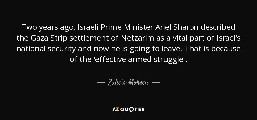 Two years ago, Israeli Prime Minister Ariel Sharon described the Gaza Strip settlement of Netzarim as a vital part of Israel's national security and now he is going to leave. That is because of the 'effective armed struggle'. - Zuheir Mohsen