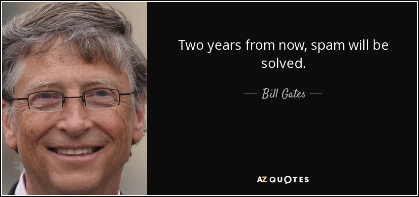 Two years from now, spam will be solved. - Bill Gates
