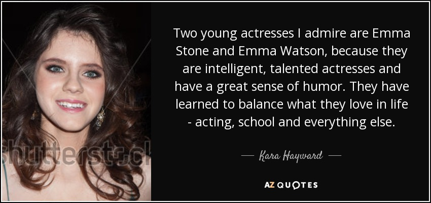 Two young actresses I admire are Emma Stone and Emma Watson, because they are intelligent, talented actresses and have a great sense of humor. They have learned to balance what they love in life - acting, school and everything else. - Kara Hayward
