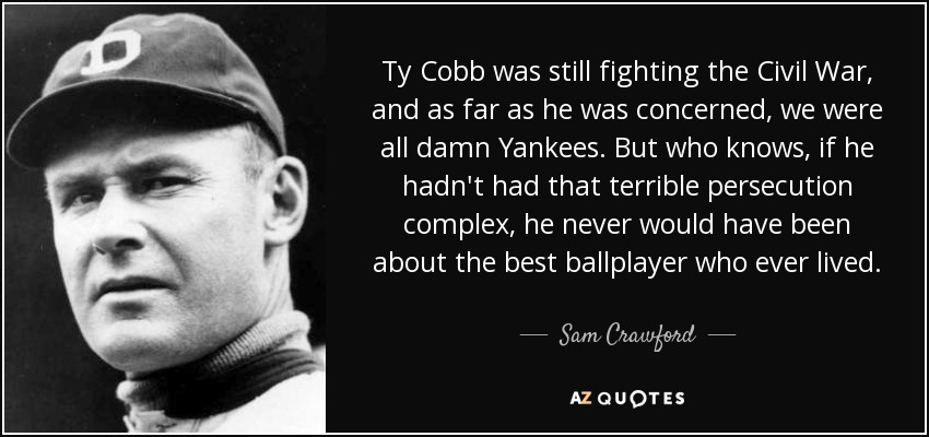 Ty Cobb was still fighting the Civil War, and as far as he was concerned, we were all damn Yankees. But who knows, if he hadn't had that terrible persecution complex, he never would have been about the best ballplayer who ever lived. - Sam Crawford