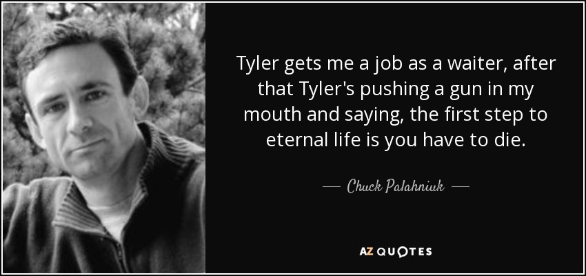 Tyler gets me a job as a waiter, after that Tyler's pushing a gun in my mouth and saying, the first step to eternal life is you have to die. - Chuck Palahniuk