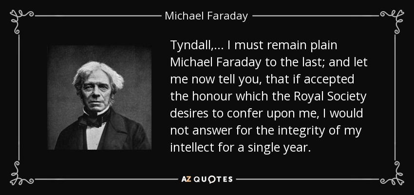 Tyndall, ... I must remain plain Michael Faraday to the last; and let me now tell you, that if accepted the honour which the Royal Society desires to confer upon me, I would not answer for the integrity of my intellect for a single year. - Michael Faraday