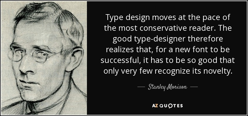 Type design moves at the pace of the most conservative reader. The good type-designer therefore realizes that, for a new font to be successful, it has to be so good that only very few recognize its novelty. - Stanley Morison