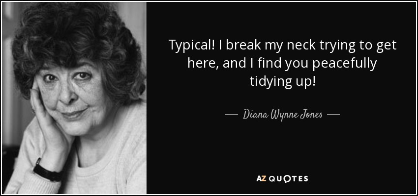 Typical! I break my neck trying to get here, and I find you peacefully tidying up! - Diana Wynne Jones