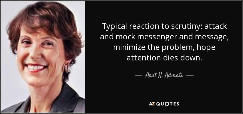 Typical reaction to scrutiny: attack and mock messenger and message, minimize the problem, hope attention dies down. - Anat R. Admati