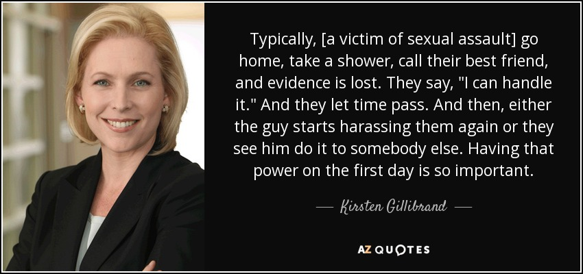 Typically, [a victim of sexual assault] go home, take a shower, call their best friend, and evidence is lost. They say,