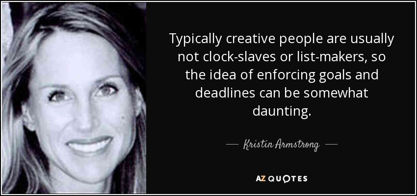 Typically creative people are usually not clock-slaves or list-makers, so the idea of enforcing goals and deadlines can be somewhat daunting. - Kristin Armstrong