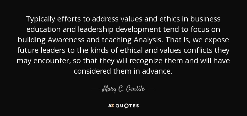 Typically efforts to address values and ethics in business education and leadership development tend to focus on building Awareness and teaching Analysis. That is, we expose future leaders to the kinds of ethical and values conflicts they may encounter, so that they will recognize them and will have considered them in advance. - Mary C. Gentile