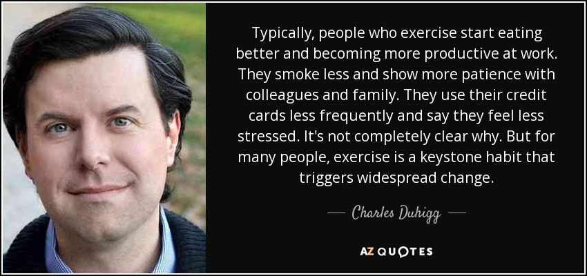 Typically, people who exercise, start eating better and becoming more productive at work. They smoke less and show more patience with colleagues and family. They use their credit cards less frequently and say they feel less stressed. Exercise is a keystone habit that triggers widespread change. - Charles Duhigg