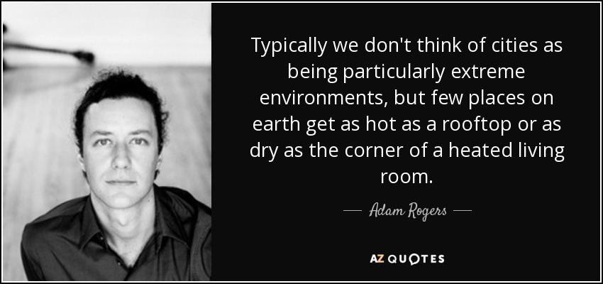 Typically we don't think of cities as being particularly extreme environments, but few places on earth get as hot as a rooftop or as dry as the corner of a heated living room. - Adam Rogers