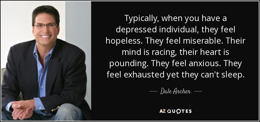 Typically, when you have a depressed individual, they feel hopeless. They feel miserable. Their mind is racing, their heart is pounding. They feel anxious. They feel exhausted yet they can't sleep. - Dale Archer