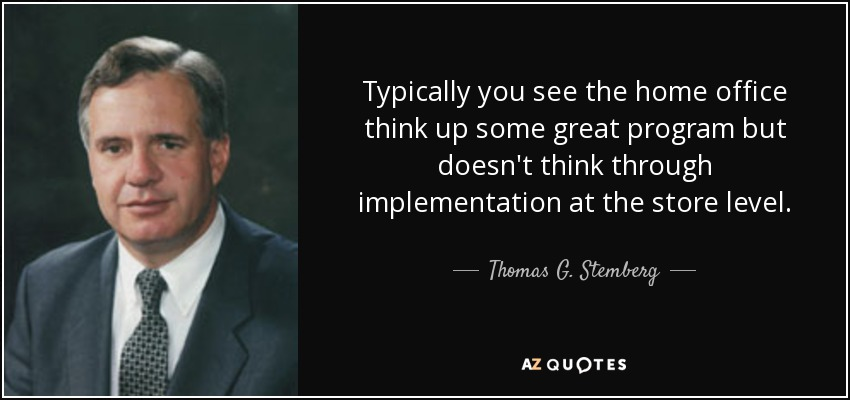 Typically you see the home office think up some great program but doesn't think through implementation at the store level. - Thomas G. Stemberg