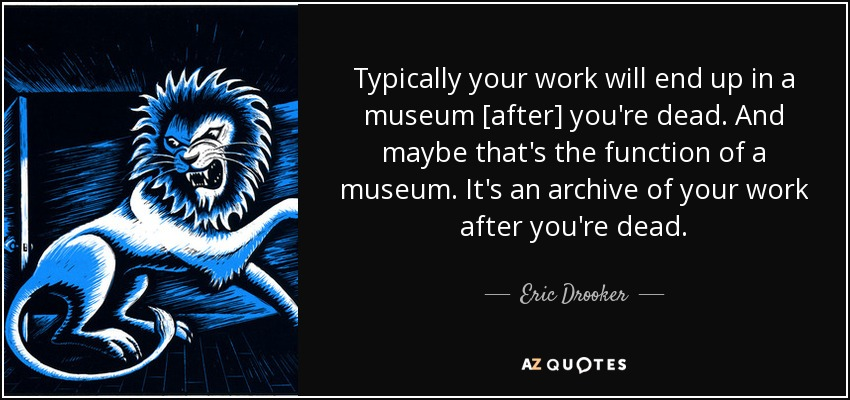 Typically your work will end up in a museum [after] you're dead. And maybe that's the function of a museum. It's an archive of your work after you're dead. - Eric Drooker