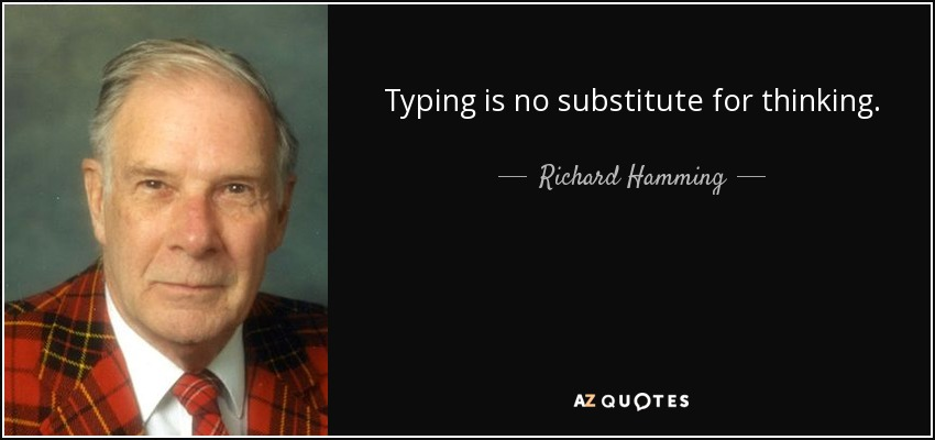 Typing is no substitute for thinking. - Richard Hamming