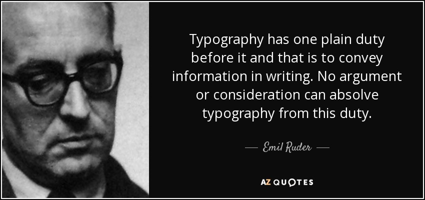 Typography has one plain duty before it and that is to convey information in writing. No argument or consideration can absolve typography from this duty. - Emil Ruder