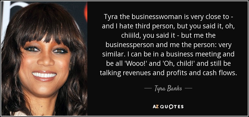 Tyra the businesswoman is very close to - and I hate third person, but you said it, oh, chiiild, you said it - but me the businessperson and me the person: very similar. I can be in a business meeting and be all 'Wooo!' and 'Oh, child!' and still be talking revenues and profits and cash flows. - Tyra Banks