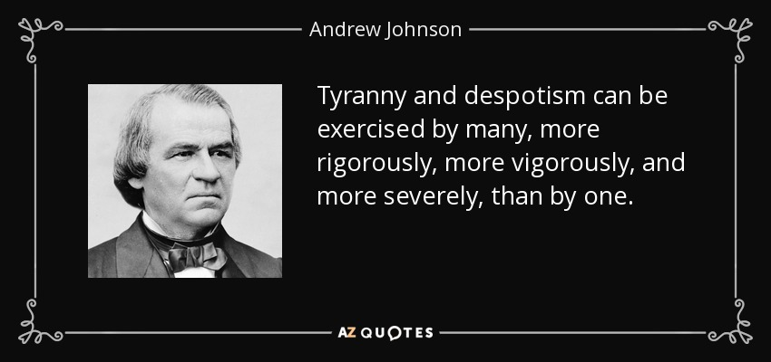 Tyranny and despotism can be exercised by many, more rigorously, more vigorously, and more severely, than by one. - Andrew Johnson