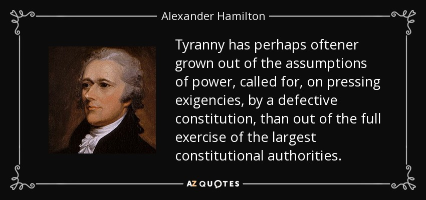 Tyranny has perhaps oftener grown out of the assumptions of power, called for, on pressing exigencies, by a defective constitution, than out of the full exercise of the largest constitutional authorities. - Alexander Hamilton