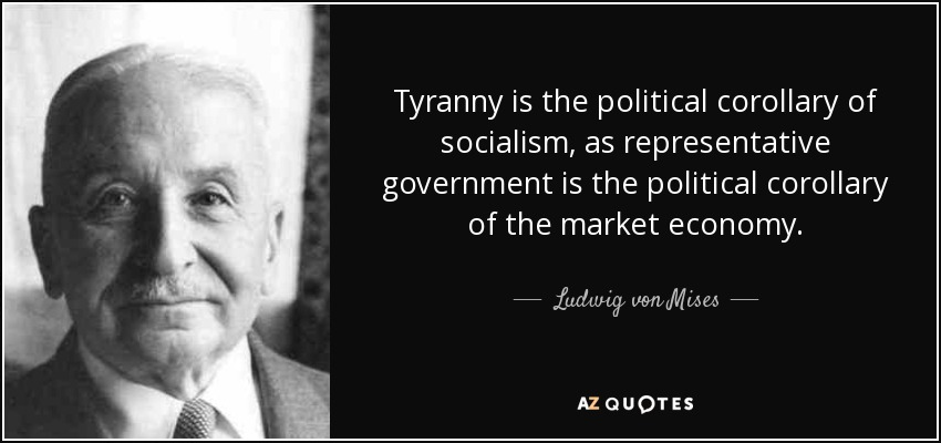 Tyranny is the political corollary of socialism, as representative government is the political corollary of the market economy. - Ludwig von Mises
