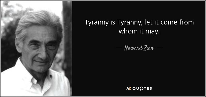 Tyranny is Tyranny, let it come from whom it may. - Howard Zinn