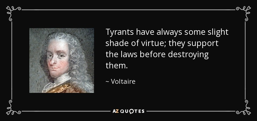 Tyrants have always some slight shade of virtue; they support the laws before destroying them. - Voltaire