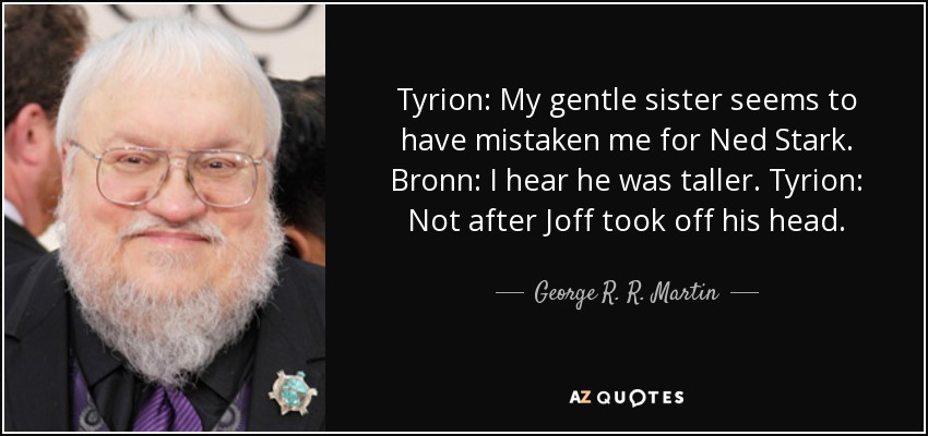 Tyrion: My gentle sister seems to have mistaken me for Ned Stark. Bronn: I hear he was taller. Tyrion: Not after Joff took off his head. - George R. R. Martin