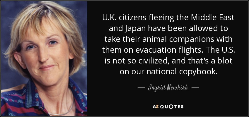 U.K. citizens fleeing the Middle East and Japan have been allowed to take their animal companions with them on evacuation flights. The U.S. is not so civilized, and that's a blot on our national copybook. - Ingrid Newkirk