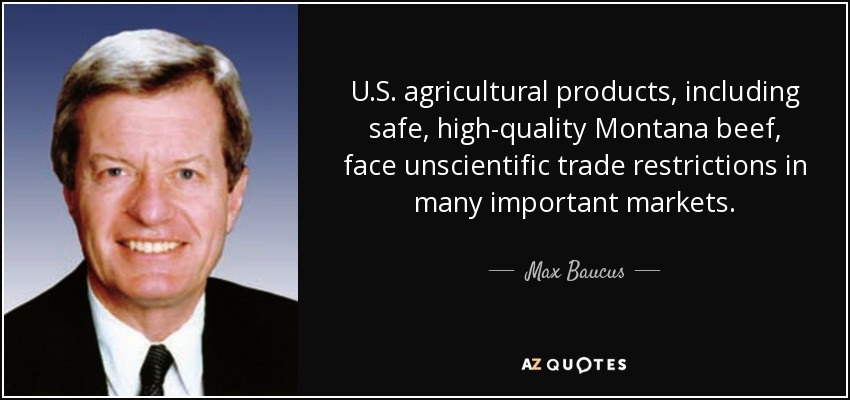 U.S. agricultural products, including safe, high-quality Montana beef, face unscientific trade restrictions in many important markets. - Max Baucus