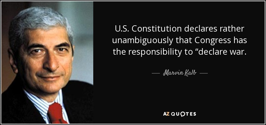 "U.S. Constitution declares rather unambiguously that Congress has the responsibility to ""declare war. - Marvin Kalb"