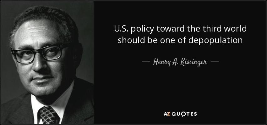 U.S. policy toward the third world should be one of depopulation - Henry A. Kissinger