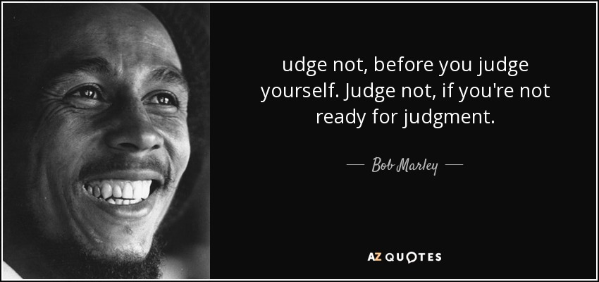 udge not, before you judge yourself. Judge not, if you're not ready for judgment. - Bob Marley