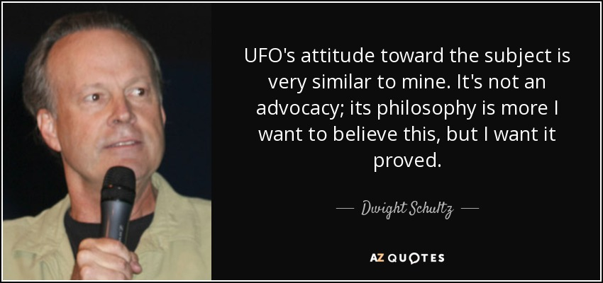 UFO's attitude toward the subject is very similar to mine. It's not an advocacy; its philosophy is more I want to believe this, but I want it proved. - Dwight Schultz