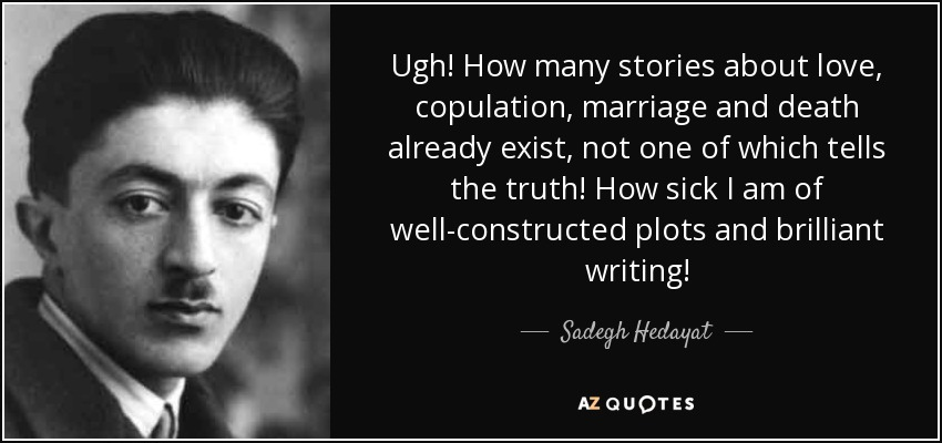Ugh! How many stories about love, copulation, marriage and death already exist, not one of which tells the truth! How sick I am of well-constructed plots and brilliant writing! - Sadegh Hedayat